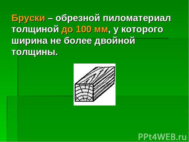 Бруски – обрезной пиломатериал толщиной до 100 мм, у которого ширина не более двойной толщины.