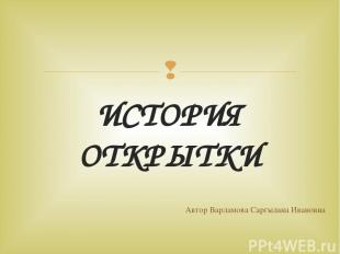 ИСТОРИЯ ОТКРЫТКИ Автор Варламова Саргылана Ивановна