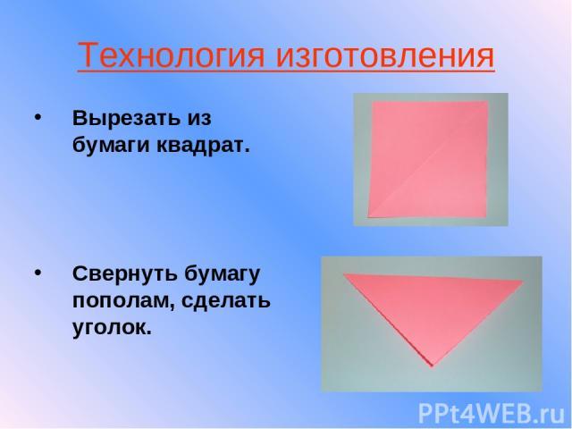 Технология изготовления Вырезать из бумаги квадрат. Свернуть бумагу пополам, сделать уголок.