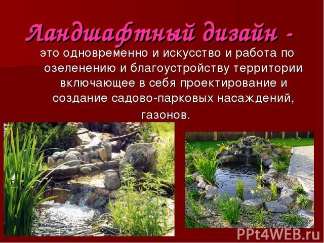 Ландшафтный дизайн - это одновременно и искусство и работа по озеленению и благоустройству территории включающее в себя проектирование и создание садово-парковых насаждений, газонов.