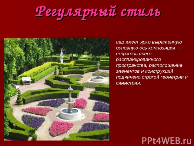 Регулярный стиль сад имеет ярко выраженную основную ось композиции — стержень всего распланированного пространства, расположение элементов и конструкций подчинено строгой геометрии и симметрии.