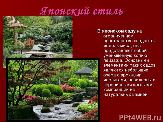 Японский стиль В японском саду на ограниченном пространстве создается модель мира; она представляет собой уменьшенную копию пейзажа. Основными элементами таких садов являются небольшие озера с арочными мостиками, павильоны с черепичными крышами, ком…