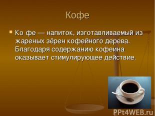 Кофе Ко фе — напиток, изготавливаемый из жареных зёрен кофейного дерева. Благода