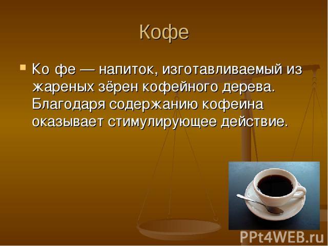 Кофе Ко фе — напиток, изготавливаемый из жареных зёрен кофейного дерева. Благодаря содержанию кофеина оказывает стимулирующее действие.