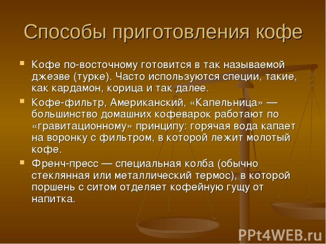 Способы приготовления кофе Кофе по-восточному готовится в так называемой джезве (турке). Часто используются специи, такие, как кардамон, корица и так далее. Кофе-фильтр, Американский, «Капельница» — большинство домашних кофеварок работают по «гравит…