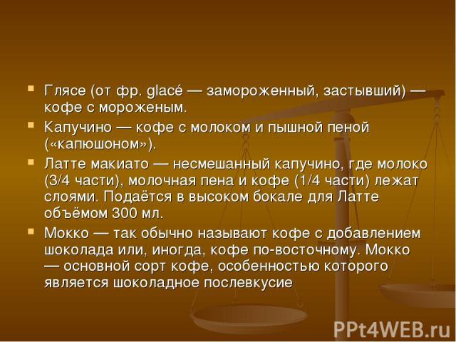 Глясе (от фр. glacé — замороженный, застывший) — кофе с мороженым. Капучино — кофе с молоком и пышной пеной («капюшоном»). Латте макиато — несмешанный капучино, где молоко (3/4 части), молочная пена и кофе (1/4 части) лежат слоями. Подаётся в высоко…