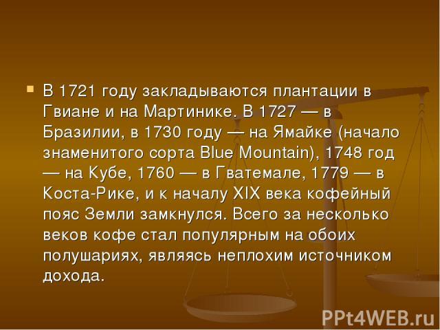 В 1721 году закладываются плантации в Гвиане и на Мартинике. В 1727 — в Бразилии, в 1730 году — на Ямайке (начало знаменитого сорта Blue Mountain), 1748 год — на Кубе, 1760 — в Гватемале, 1779 — в Коста-Рике, и к началу XIX века кофейный пояс Земли …
