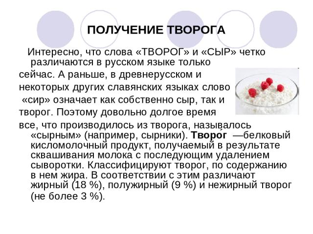ПОЛУЧЕНИЕ ТВОРОГА Интересно, что слова «ТВОРОГ» и «СЫР» четко различаются в русском языке только сейчас. А раньше, в древнерусском и некоторых других славянских языках слово «сир» означает как собственно сыр, так и творог. Поэтому довольно долгое вр…
