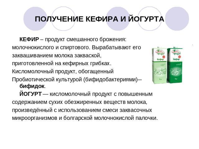 ПОЛУЧЕНИЕ КЕФИРА И ЙОГУРТА КЕФИР – продукт смешанного брожения: молочнокислого и спиртового. Вырабатывают его заквашиванием молока закваской, приготовленной на кефирных грибках. Кисломолочный продукт, обогащенный Пробиотической культурой (бифидобакт…