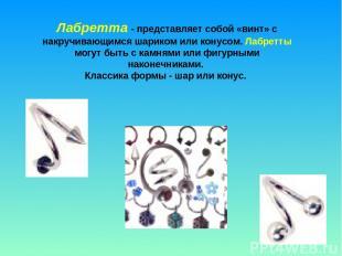 Лабретта - представляет собой «винт» с накручивающимся шариком или конусом. Лабр