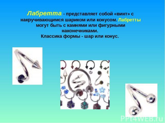 Лабретта - представляет собой «винт» с накручивающимся шариком или конусом. Лабретты могут быть с камнями или фигурными наконечниками. Классика формы - шар или конус.