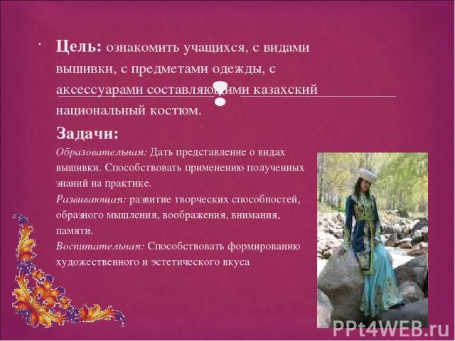 Цель: ознакомить учащихся, с видами вышивки, с предметами одежды, с аксессуарами составляющими казахский национальный костюм. Задачи: Образовательная: Дать представление о видах вышивки. Способствовать применению полученных знаний на практике. Разви…