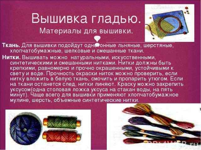 Вышивка гладью. Материалы для вышивки. Ткань. Для вышивки подойдут однотонные льняные, шерстяные, хлопчатобумажные, шелковые и смешанные ткани. Нитки. Вышивать можно натуральными, искусственными, синтетическими и смешанными нитками. Нитки должны быт…