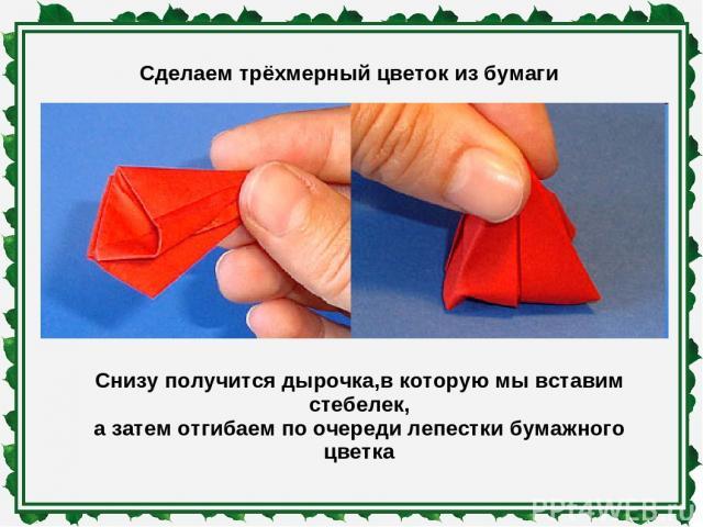 Сделаем трёхмерный цветок из бумаги Снизу получится дырочка,в которую мы вставим стебелек, а затем отгибаем по очереди лепестки бумажного цветка