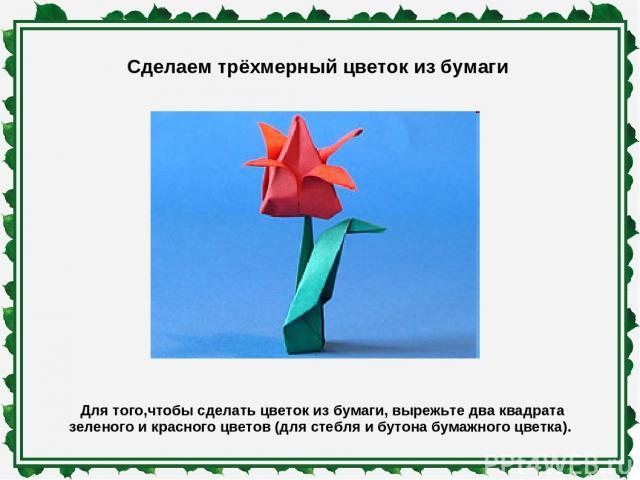Сделаем трёхмерный цветок из бумаги Для того,чтобы сделать цветок из бумаги, вырежьте два квадрата зеленого и красного цветов (для стебля и бутона бумажного цветка).