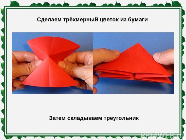 Сделаем трёхмерный цветок из бумаги Затем складываем треугольник
