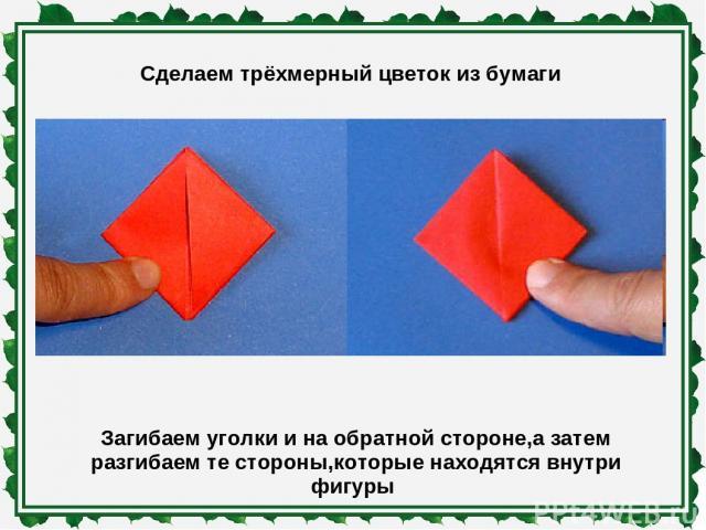 Сделаем трёхмерный цветок из бумаги Загибаем уголки и на обратной стороне,а затем разгибаем те стороны,которые находятся внутри фигуры