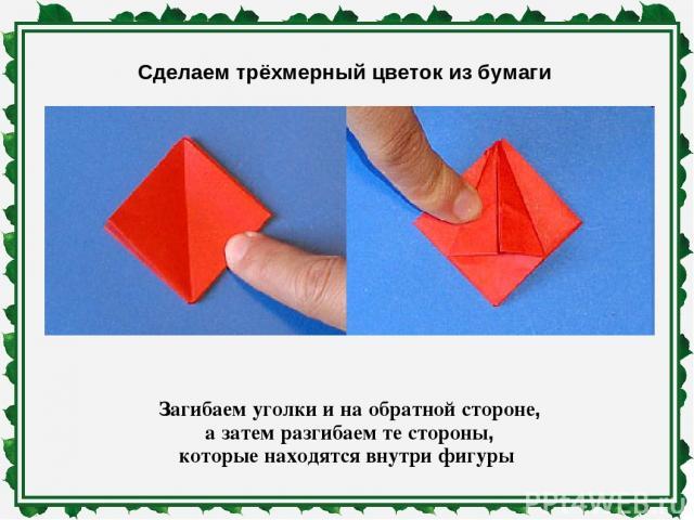 Сделаем трёхмерный цветок из бумаги Загибаем уголки и на обратной стороне, а затем разгибаем те стороны, которые находятся внутри фигуры
