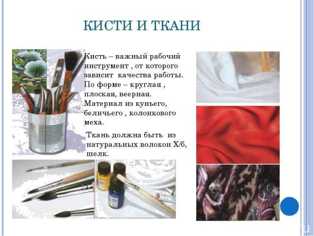 КИСТИ И ТКАНИ Кисть – важный рабочий инструмент , от которого зависит качества работы. По форме – круглая , плоская, веерная. Материал из куньего, беличьего , колонкового меха. Ткань должна быть из натуральных волокон Х/б, шелк.