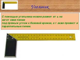 Угольник С помощью угольника можно разметить на заготовке линии под прямым углом