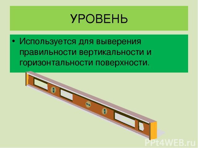 УРОВЕНЬ Используется для выверения правильности вертикальности и горизонтальности поверхности.
