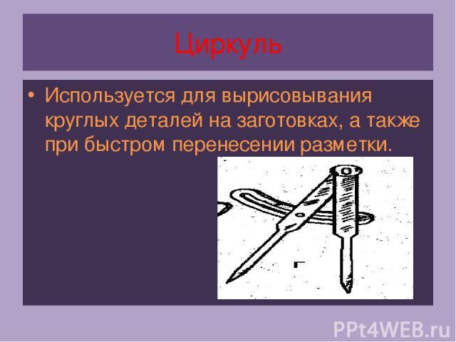 Циркуль Используется для вырисовывания круглых деталей на заготовках, а также при быстром перенесении разметки.