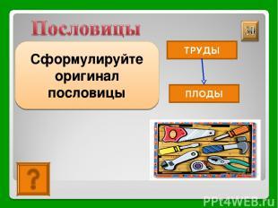 Какие труды, такие и плоды Сформулируйте оригинал пословицы ТРУДЫ ПЛОДЫ