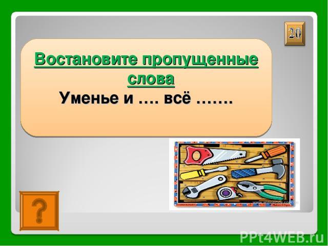Уменье и труд всё перетрут Востановите пропущенные слова Уменье и …. всё …….