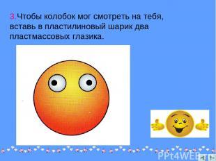 3.Чтобы колобок мог смотреть на тебя, вставь в пластилиновый шарик два пластмасс
