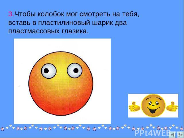 3.Чтобы колобок мог смотреть на тебя, вставь в пластилиновый шарик два пластмассовых глазика.