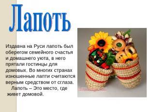 Издавна на Руси лапоть был оберегом семейного счастья и домашнего уюта, в него п