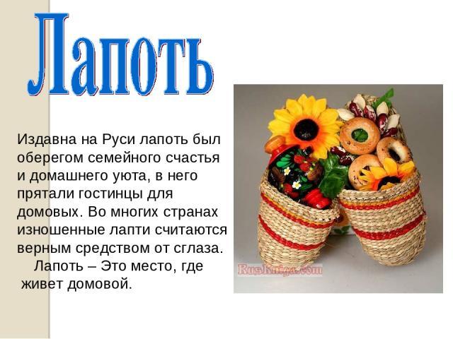 Издавна на Руси лапоть был оберегом семейного счастья и домашнего уюта, в него прятали гостинцы для домовых. Во многих странах изношенные лапти считаются верным средством от сглаза. Лапоть – Это место, где живет домовой.