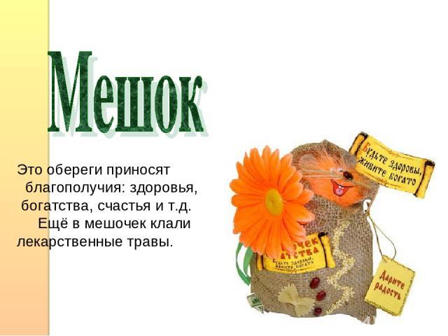 Это обереги приносят благополучия: здоровья, богатства, счастья и т.д. Ещё в мешочек клали лекарственные травы.