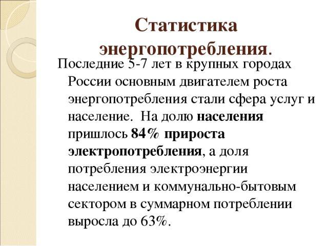 Статистика энергопотребления. Последние 5-7 лет в крупных городах России основным двигателем роста энергопотребления стали сфера услуг и население. На долю населения пришлось 84% прироста электропотребления, а доля потребления электроэнергии населен…