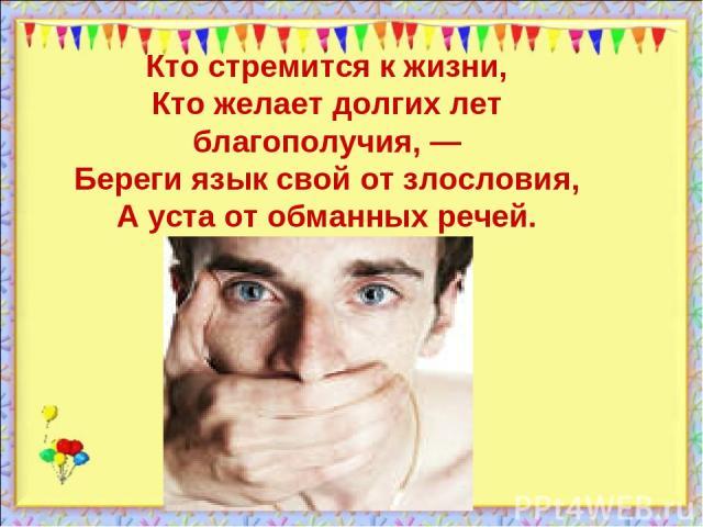 Кто стремится к жизни, Кто желает долгих лет благополучия, — Береги язык свой от злословия, А уста от обманных речей.