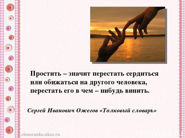 Простить – значит перестать сердиться или обижаться на другого человека, перестать его в чем – нибудь винить. Сергей Иванович Ожегов «Толковый словарь»