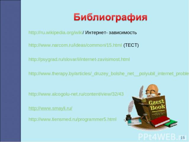 * http://ru.wikipedia.org/wiki/ Интернет- зависимость http://www.narcom.ru/ideas/common/15.html (ТЕСТ) http://psygrad.ru/slovar/i/internet-zavisimost.html http://www.therapy.by/articles/_druzey_bolshe_net__polyubil_internet_problema_internet http://…