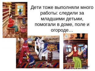 Дети тоже выполняли много работы: следили за младшими детьми, помогали в доме, п