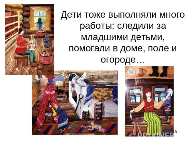 Дети тоже выполняли много работы: следили за младшими детьми, помогали в доме, поле и огороде… *