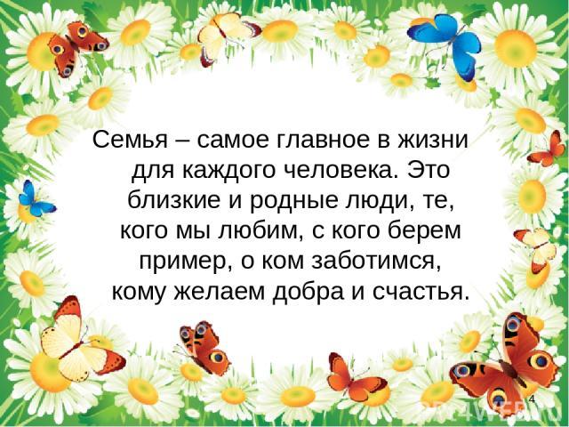 Семья – самое главное в жизни для каждого человека. Это близкие и родные люди, те, кого мы любим, с кого берем пример, о ком заботимся, кому желаем добра и счастья. *