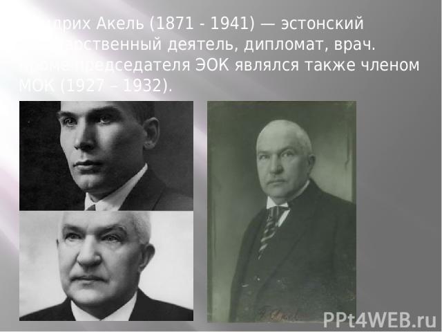 Фридрих Акель (1871 - 1941) — эстонский государственный деятель, дипломат, врач. Кроме председателя ЭОК являлся также членом МОК (1927 – 1932). Фридрих Акель (1871 - 1941) — эстонский государственный деятель, дипломат, врач. Кроме председателя ЭОК я…