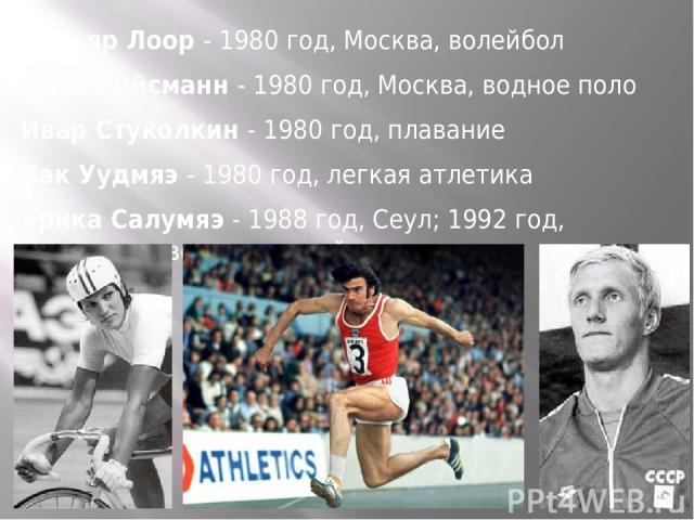 Вильяр Лоор - 1980 год, Москва, волейбол Вильяр Лоор - 1980 год, Москва, волейбол Майт Рийсманн - 1980 год, Москва, водное поло Ивар Стуколкин - 1980 год, плавание Яак Уудмяэ - 1980 год, легкая атлетика Эрика Салумяэ - 1988 год, Сеул; 1992 год, Барс…