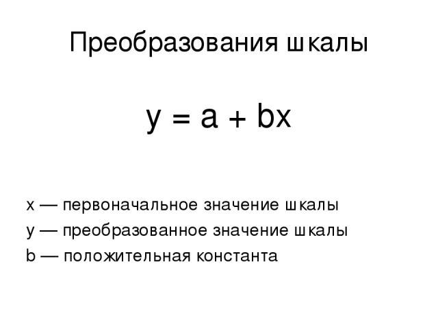 Преобразования шкалы y = a + bx х — первоначальное значение шкалы у — преобразованное значение шкалы b — положительная константа