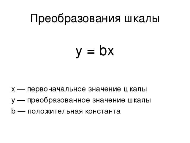 Преобразования шкалы y = bx х — первоначальное значение шкалы у — преобразованное значение шкалы b — положительная константа