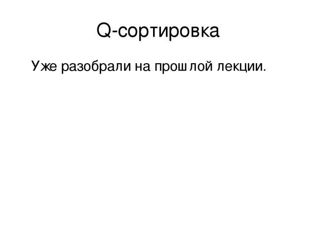 Q-сортировка Уже разобрали на прошлой лекции.