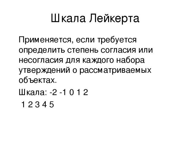 Шкала Лейкерта Применяется, если требуется определить степень согласия или несогласия для каждого набора утверждений о рассматриваемых объектах. Шкала: -2 -1 0 1 2 1 2 3 4 5