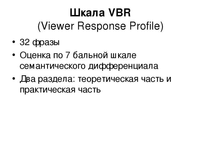 Шкала VBR (Viewer Response Profile) 32 фразы Оценка по 7 бальной шкале семантического дифференциала Два раздела: теоретическая часть и практическая часть