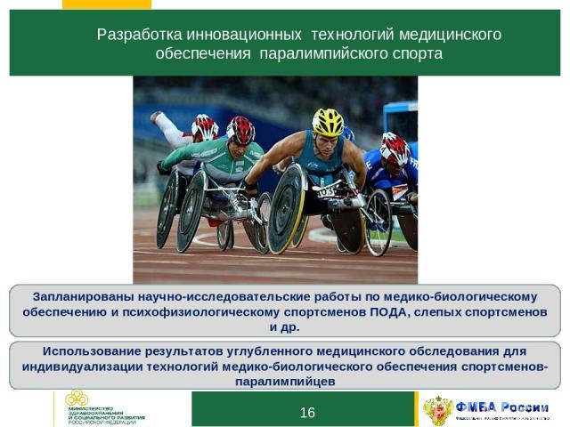 16 Разработка инновационных технологий медицинского обеспечения паралимпийского спорта 1 3 Запланированы научно-исследовательские работы по медико-биологическому обеспечению и психофизиологическому спортсменов ПОДА, слепых спортсменов и др. Использо…