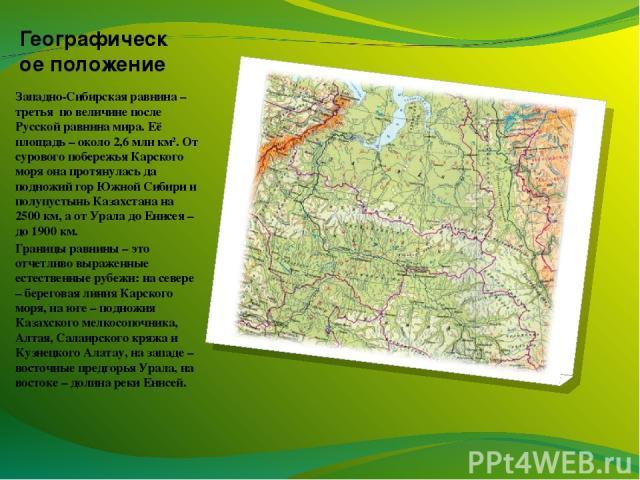 Географическое положение Западно-Сибирская равнина – третья по величине после Русской равнина мира. Её площадь – около 2,6 млн км2. От сурового побережья Карского моря она протянулась да подножий гор Южной Сибири и полупустынь Казахстана на 2500 км,…