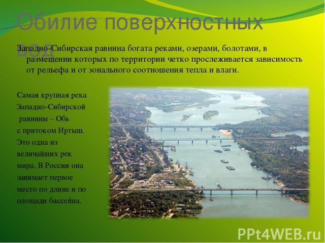 Обилие поверхностных вод Западно-Сибирская равнина богата реками, озерами, болотами, в размещении которых по территории четко прослеживается зависимость от рельефа и от зонального соотношения тепла и влаги. Самая крупная река Западно-Сибирской равни…